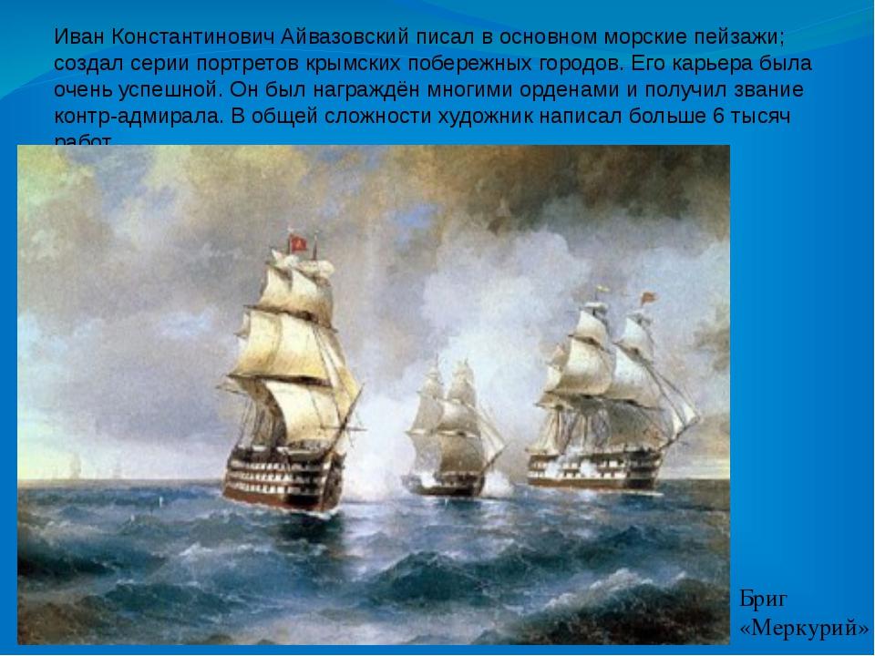 Иван Константинович Айвазовский писал в основном морские пейзажи; создал сери...