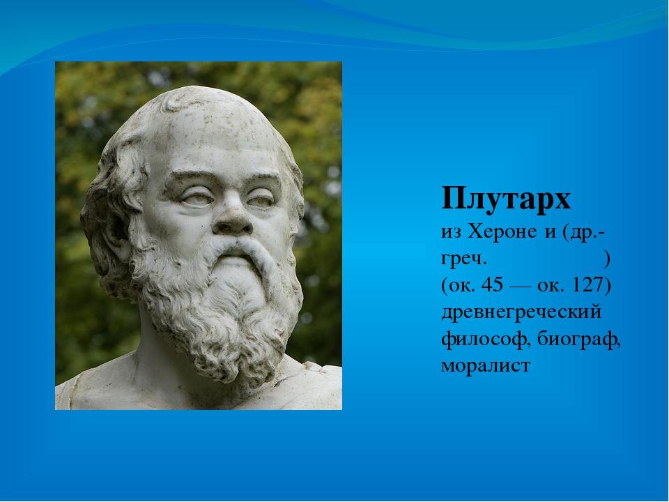 Плутарх из Хероне́и (др.-греч. Πλούταρχος) (ок. 45 — ок. 127) древнегреческий...