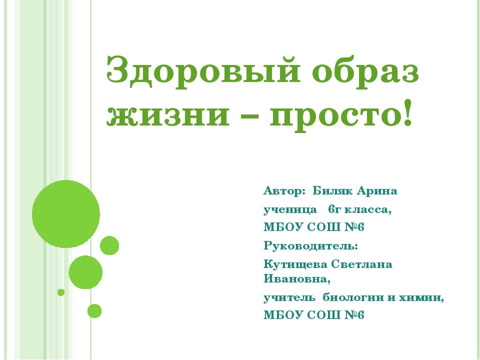 Здоровый образ жизни – просто! Автор: Биляк Арина ученица 6г класса, МБОУ СОШ...