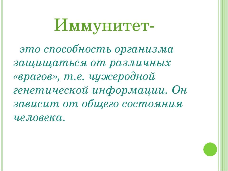 Иммунитет- это способность организма защищаться от различных «врагов», т.е. ч...