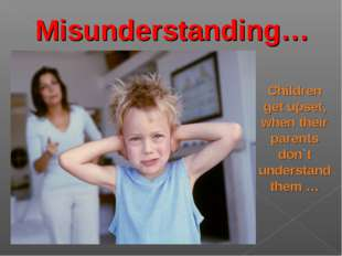 Misunderstanding… Children get upset, when their parents don`t understand the