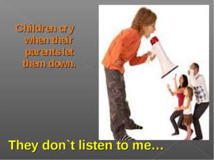 Children cry when their parents let them down. They don`t listen to me…