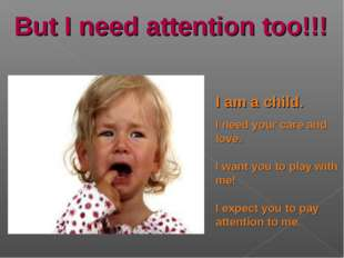 But I need attention too!!! I am a child. I need your care and love. I want y