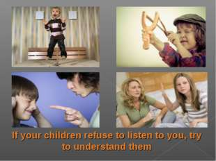 If your children refuse to listen to you, try to understand them