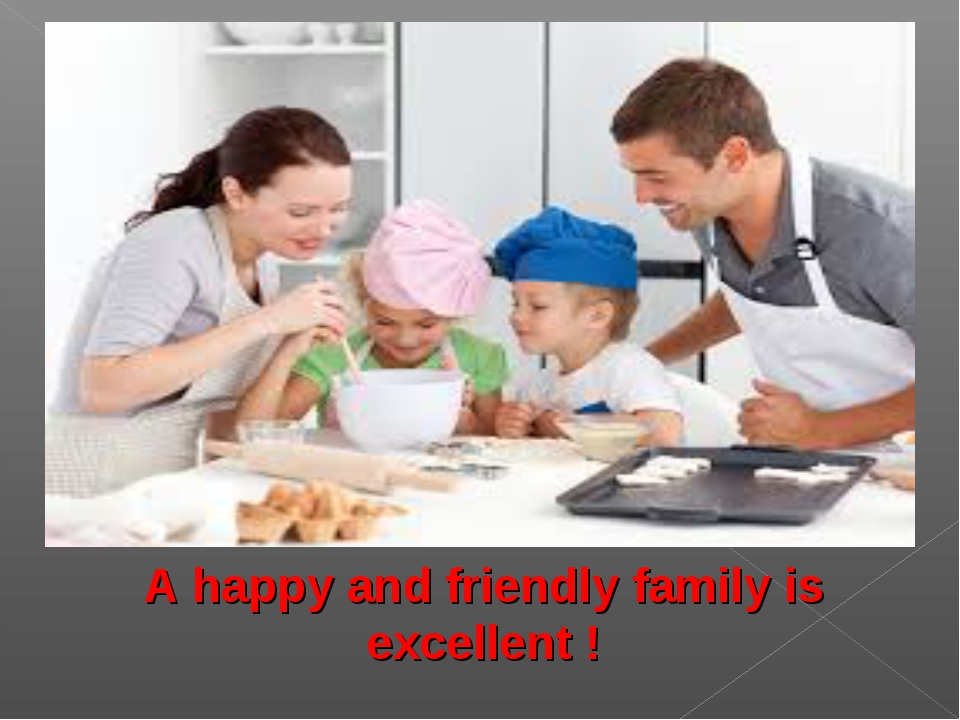 A happy and friendly family is excellent !