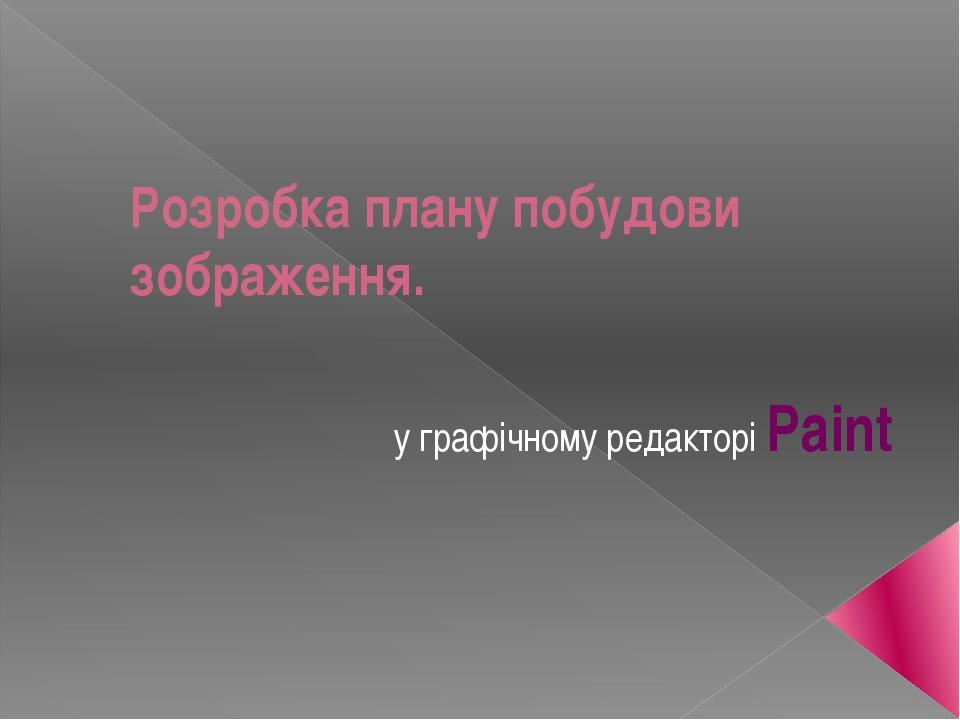Розробка плану побудови зображення. у графічному редакторі Paint