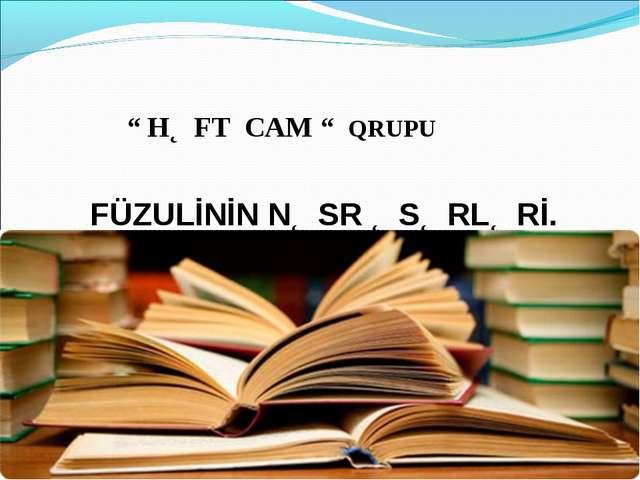 """"""" HƏFT CAM """" QRUPU FÜZULİNİN NƏSR ƏSƏRLƏRİ."""