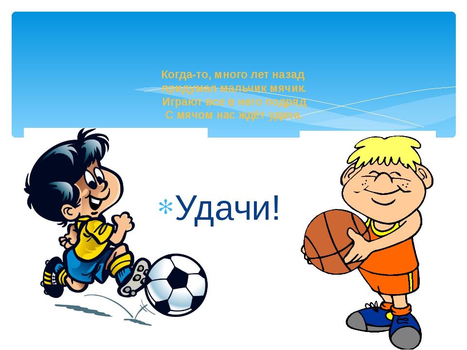 Удачи! Когда-то, много лет назад придумал мальчик мячик. Играют все в него по...