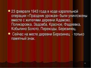 * 23 февраля 1943 года в ходе карательной операции «Праздник урожая» были уни