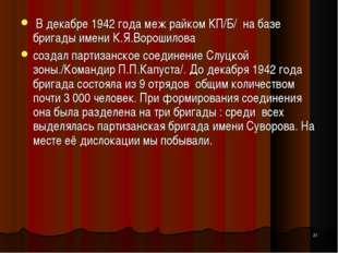 * В декабре 1942 года меж райком КП/Б/ на базе бригады имени К.Я.Ворошилова с