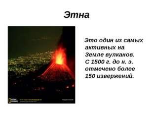 Этна Это один из самых активных на Земле вулканов. С 1500 г. до н. э. отмечен