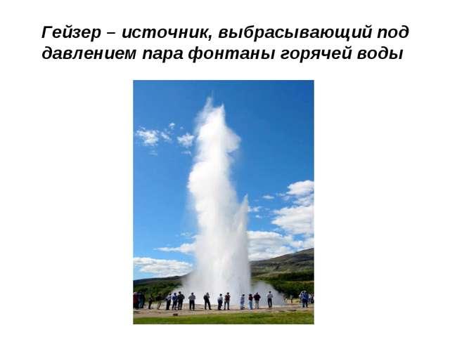 Гейзер – источник, выбрасывающий под давлением пара фонтаны горячей воды