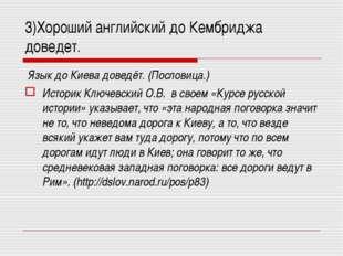3)Хороший английский до Кембриджа доведет. Язык до Киева доведёт. (Пословица.