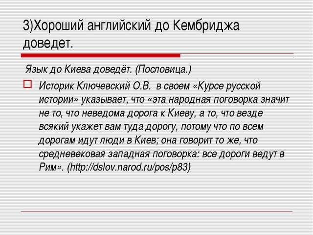 3)Хороший английский до Кембриджа доведет. Язык до Киева доведёт. (Пословица....
