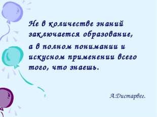 Не в количестве знаний заключается образование, а в полном понимании и искусн