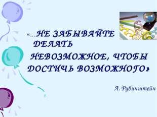 «…НЕ ЗАБЫВАЙТЕ ДЕЛАТЬ НЕВОЗМОЖНОЕ, ЧТОБЫ ДОСТИЧЬ ВОЗМОЖНОГО» А. Рубинштейн