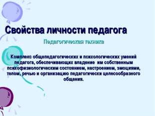 Свойства личности педагога Педагогическая техника Комплекс общепедагогических