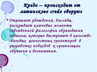 Кредо – происходит от латинского credo «верую» Отражает убеждения, взгляды,