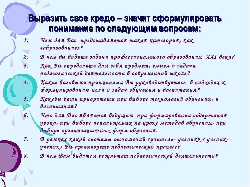 Выразить свое кредо – значит сформулировать понимание по следующим вопросам:...