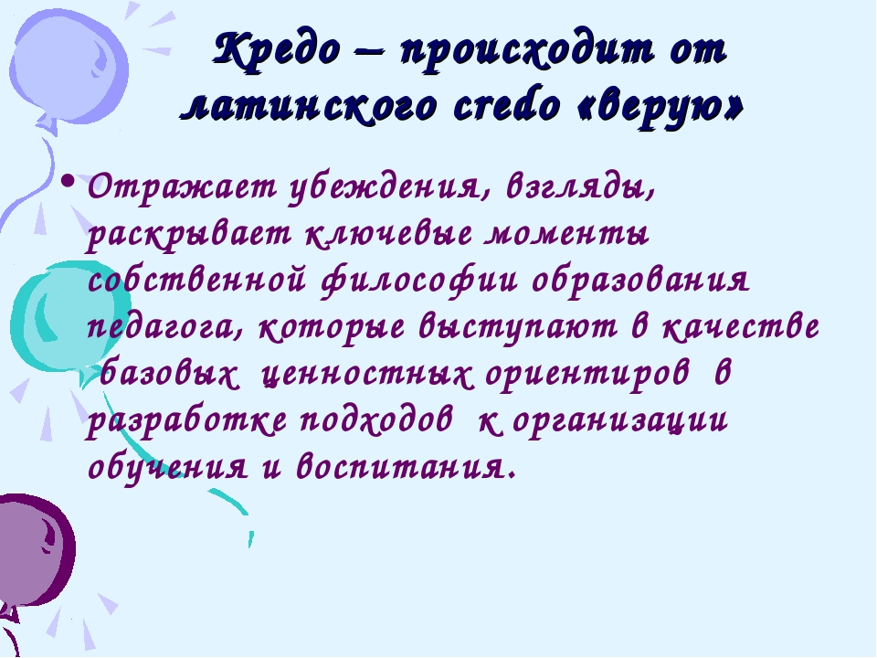 Кредо – происходит от латинского credo «верую» Отражает убеждения, взгляды,...