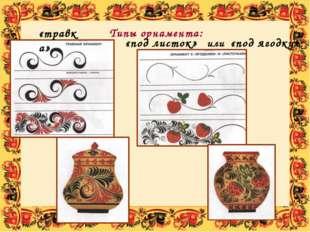 Типы орнамента: «травка» «под листок» или «под ягодку» Здесь выделяют три тип