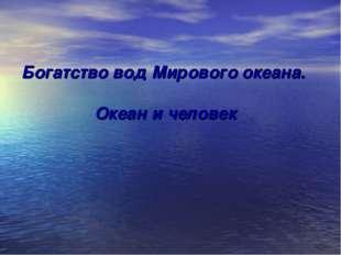 Богатство вод Мирового океана. Океан и человек