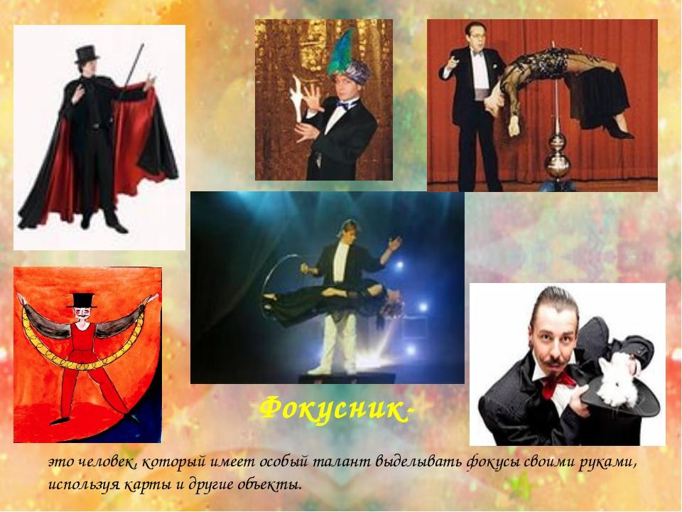 Фокусник- это человек, который имеет особый талант выделывать фокусы своими р...