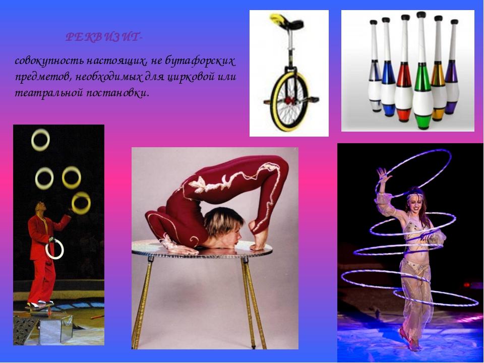 совокупность настоящих, не бутафорских предметов, необходимых для цирковой ил...