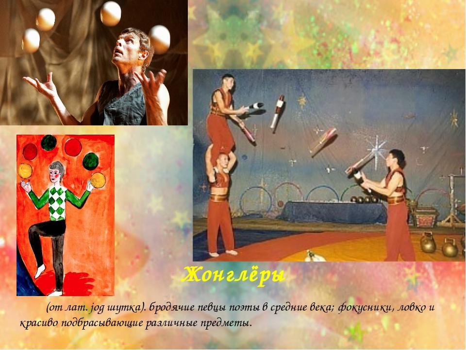 Жонглёры  (от лат. jog шутка). бродячие певцы поэты в средние века; фокусни...