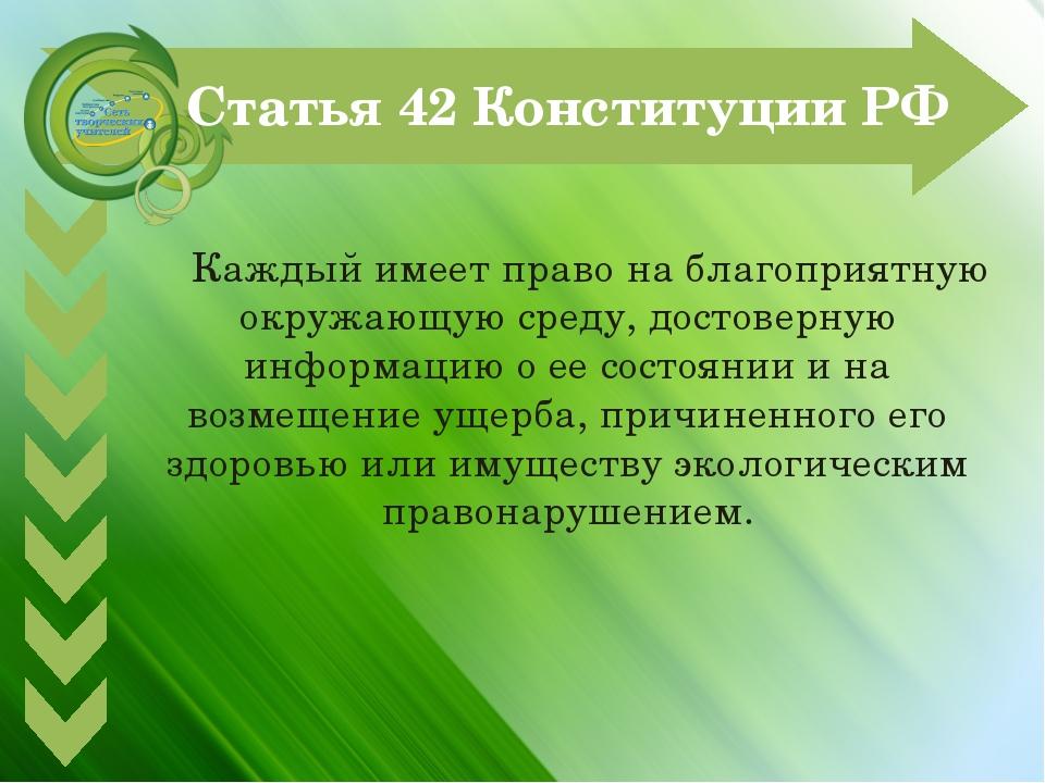 Статья 42 Конституции РФ Каждый имеет право на благоприятную окружающую сред...