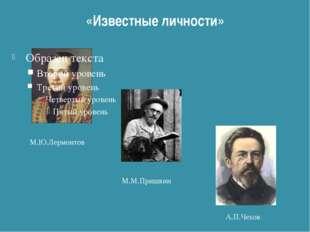 «Известные личности» М.Ю.Лермонтов М.М.Пришвин А.П.Чехов