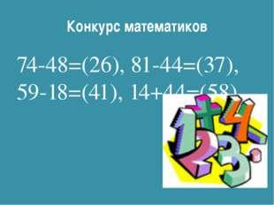 Конкурс математиков 74-48=(26), 81-44=(37), 59-18=(41), 14+44=(58).