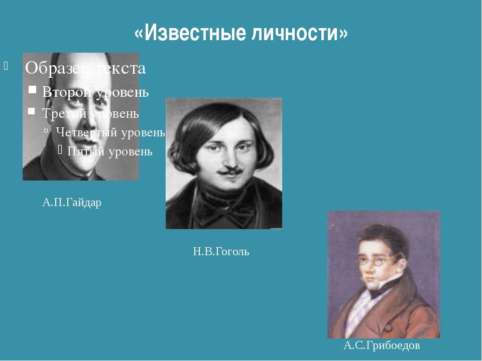 «Известные личности» А.П.Гайдар Н.В.Гоголь А.С.Грибоедов