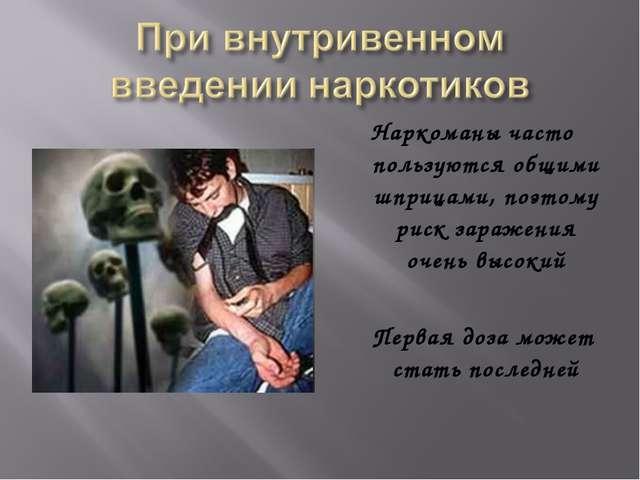 Наркоманы часто пользуются общими шприцами, поэтому риск заражения очень высо...