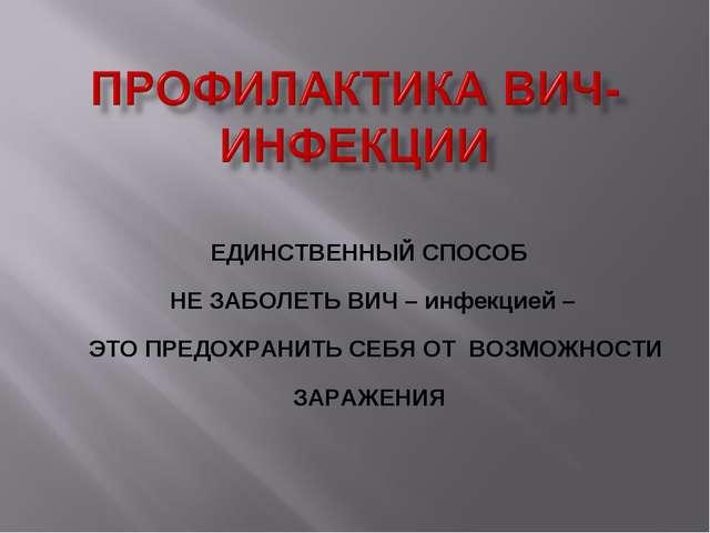 ЕДИНСТВЕННЫЙ СПОСОБ НЕ ЗАБОЛЕТЬ ВИЧ – инфекцией – ЭТО ПРЕДОХРАНИТЬ СЕБЯ ОТ...