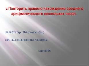 №1437 Стр. 314 (самос.-2м.) (84, 32+84,47+84,56+84,68):4= =84,5075 v.Повторит