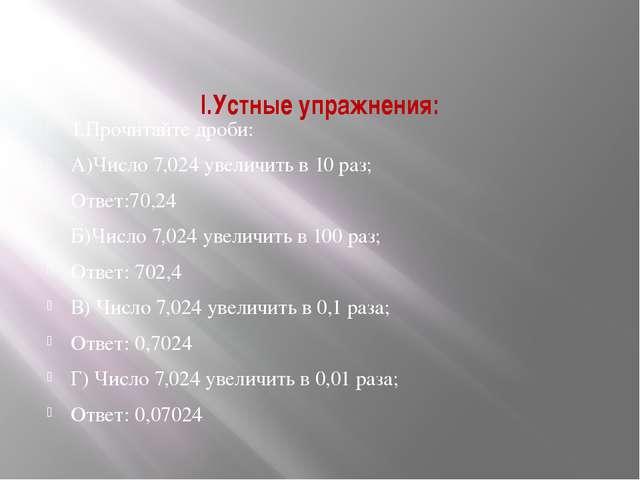 І.Устные упражнения: 1.Прочитайте дроби: А)Число 7,024 увеличить в 10 раз; От...