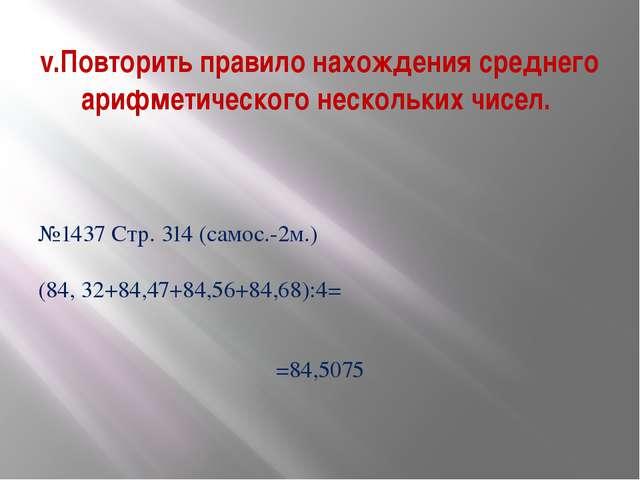 №1437 Стр. 314 (самос.-2м.) (84, 32+84,47+84,56+84,68):4= =84,5075 v.Повторит...