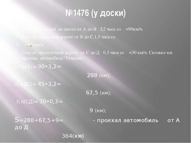 №1476 (у доски) Автомобиль ехал по шоссе от А до В 3,2 часа со Ѵ=90км/ч. Ехал...