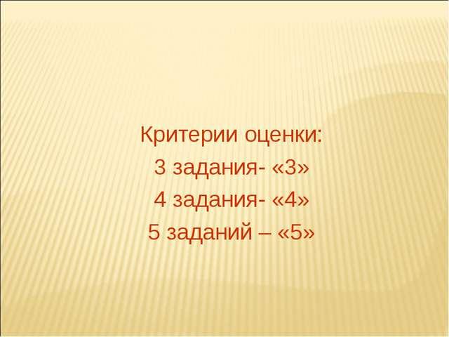 Критерии оценки: 3 задания- «3» 4 задания- «4» 5 заданий – «5»