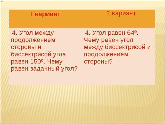2 вариант I вариант  4. Угол между продолжением стороны и биссектрисой угла...