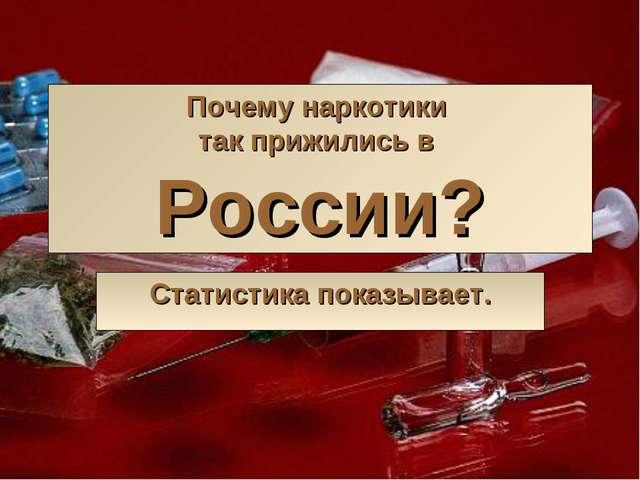 Почему наркотики так прижились в России? Статистика показывает.