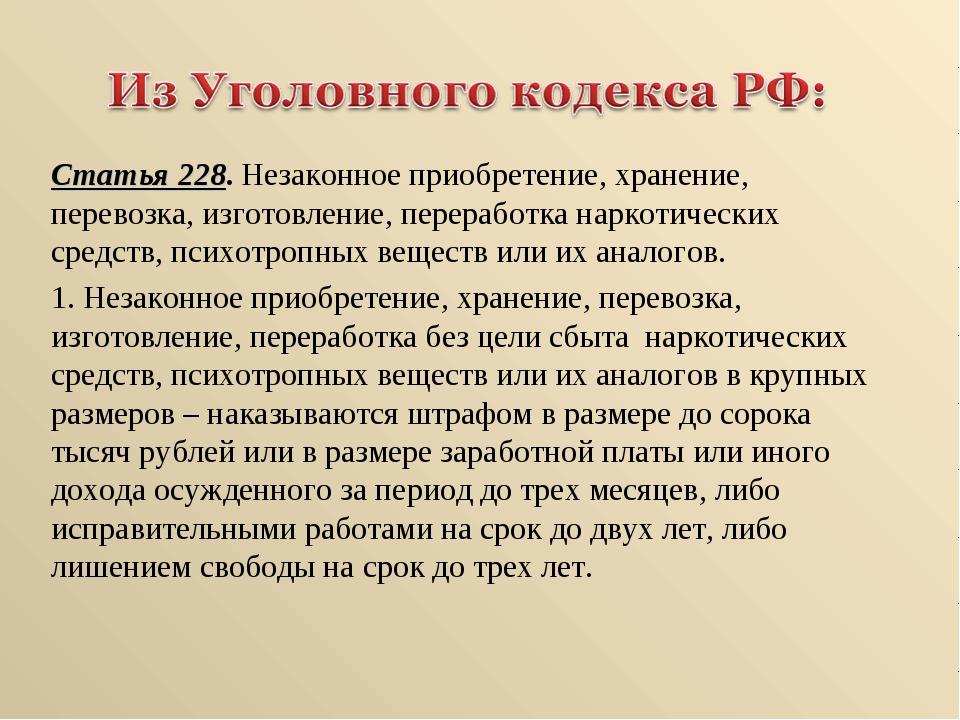 Статья 228. Незаконное приобретение, хранение, перевозка, изготовление, перер...