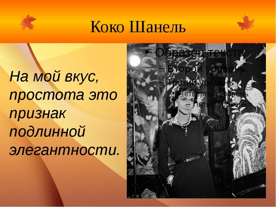 Коко Шанель На мой вкус, простота это признак подлинной элегантности.