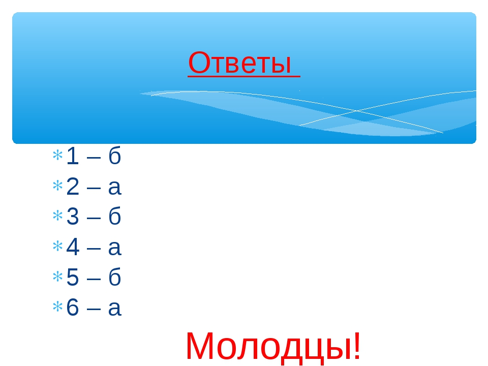 1 – б 2 – а 3 – б 4 – а 5 – б 6 – а Молодцы! Ответы