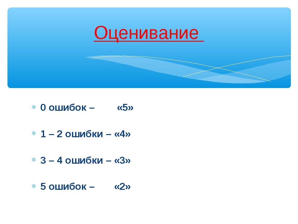 0 ошибок – «5» 1 – 2 ошибки – «4» 3 – 4 ошибки – «3» 5 ошибок – «2» Оценивание