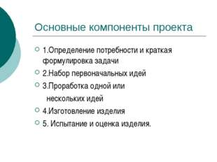 Основные компоненты проекта 1.Определение потребности и краткая формулировка