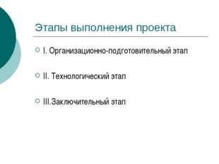 Этапы выполнения проекта I. Организационно-подготовительный этап II. Технолог