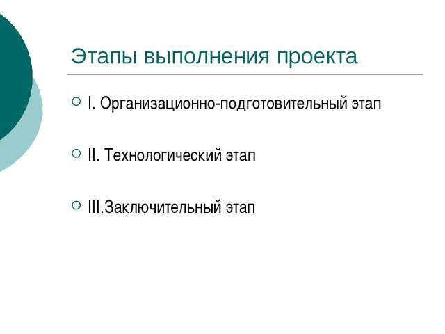 Этапы выполнения проекта I. Организационно-подготовительный этап II. Технолог...