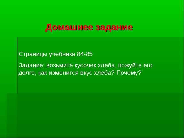 Домашнее задание Страницы учебника 84-85 Задание: возьмите кусочек хлеба, пож...
